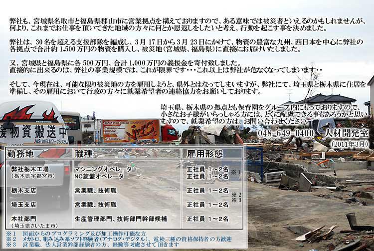 弊社も、宮城県名取市と福島県郡山市に営業拠点を構えておりますので、ある意味では被災者と入れるのかもしれませんが、何より、これ迄お仕事を頂いてきた地域の方がになんとか恩返しをしたいと考え、行動を起こす事を決めました。   弊社は、30名を超える支援部隊を編制し、3月17日から3月23日にかけて、物資の豊富な九州、西日本を中心に弊社の各拠点で合計役1500万円の物資を購入し、被災地(宮城県、福島県)に直接お届け致しました。又、宮城県と福島県に各500万円、合計胃1000万円の義援金んを寄付致しました。直接的にできるのは、弊社の事業規模ではこれが限界です…   これ以上は弊社が彩服なってしまいます…。そして今現在は、可能な限り被災地の方を雇用しようと、県外になってしまいますが、弊社にて、埼玉県と栃木県に住居を準備し、その雇用において行政の方々に就業希望者の連絡協力をお願いしております。